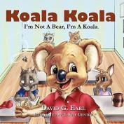 Koala Koala, I'm Not A Bear, I'm A Koala.