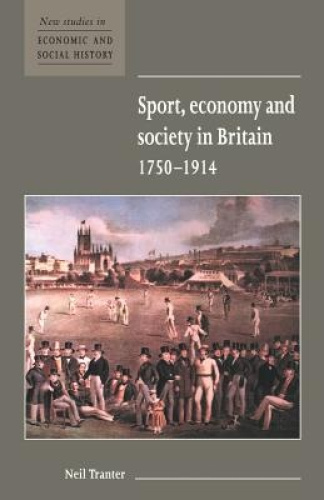 Sport, Economy and Society in Britain 1750-1914 (New Studies in Economic and Soc